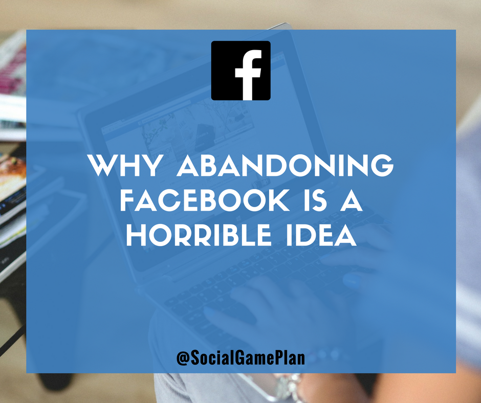 Why Abandoning Facebook Is A Horrible Idea for Your Business
