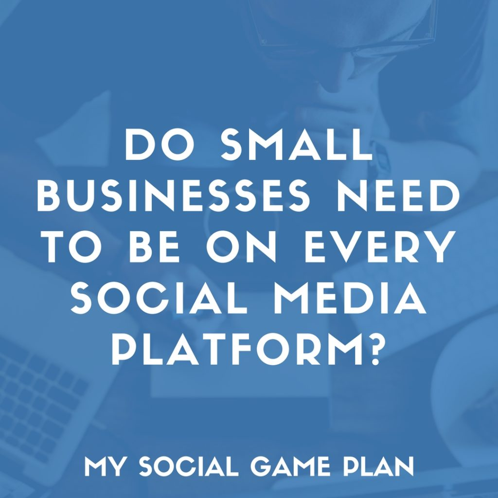 Do Small Businesses Need to Be On Every Social Media Platform?